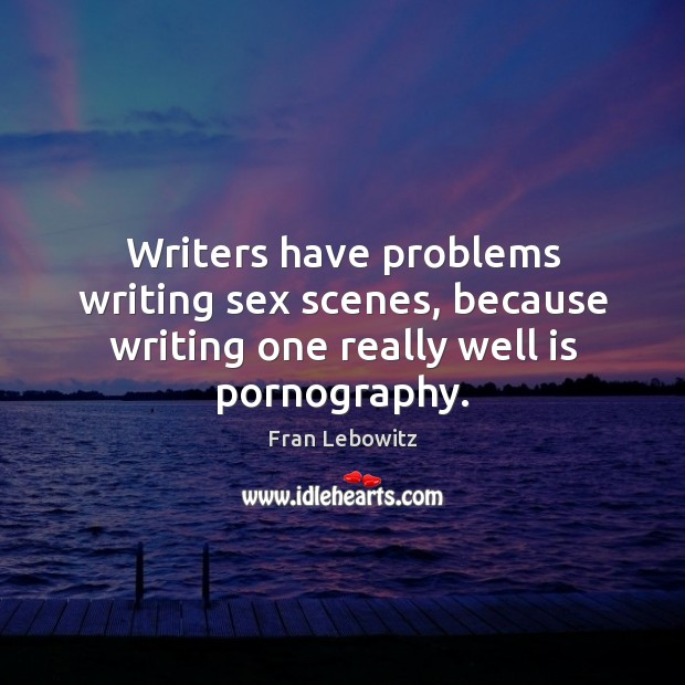 Writers have problems writing sex scenes, because writing one really well is pornography. Image