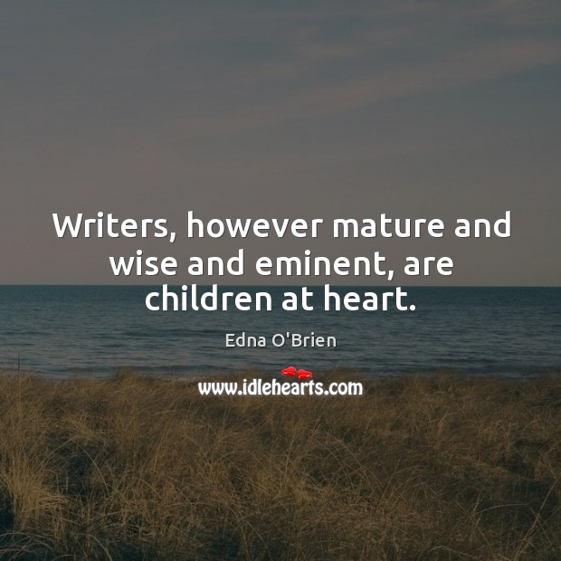 Writers, however mature and wise and eminent, are children at heart. Edna O'Brien Picture Quote