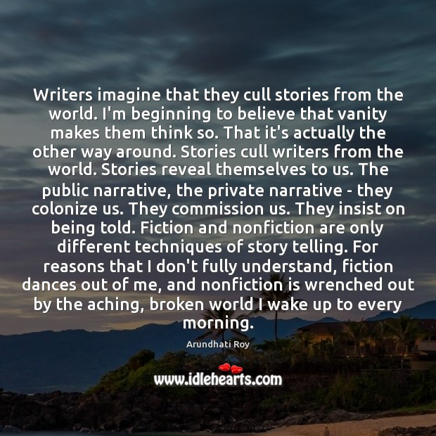 Writers imagine that they cull stories from the world. I'm beginning to Arundhati Roy Picture Quote