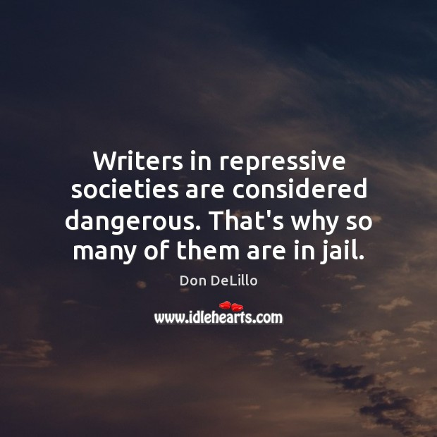 Writers in repressive societies are considered dangerous. That's why so many of Image