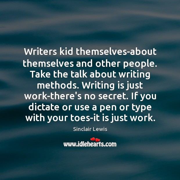 Writers kid themselves-about themselves and other people. Take the talk about writing Sinclair Lewis Picture Quote