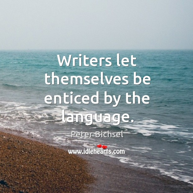 Writers let themselves be enticed by the language. Peter Bichsel Picture Quote