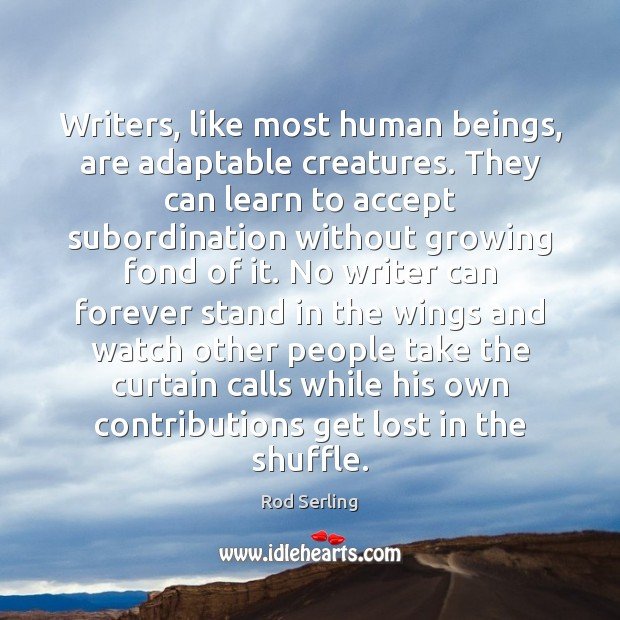Writers, like most human beings, are adaptable creatures. They can learn to Rod Serling Picture Quote