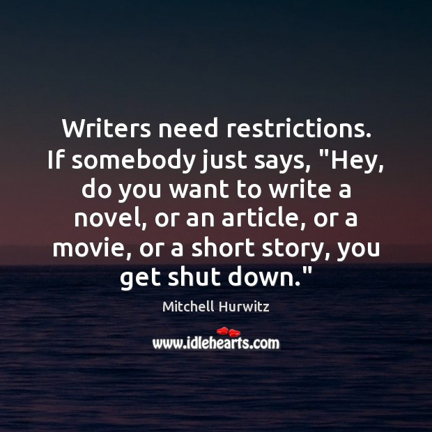"""Writers need restrictions. If somebody just says, """"Hey, do you want to Mitchell Hurwitz Picture Quote"""