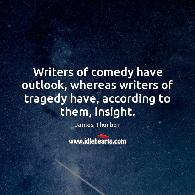 Writers of comedy have outlook, whereas writers of tragedy have, according to James Thurber Picture Quote