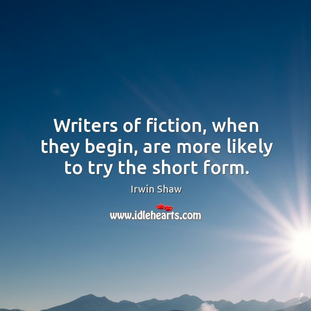 Image, Writers of fiction, when they begin, are more likely to try the short form.