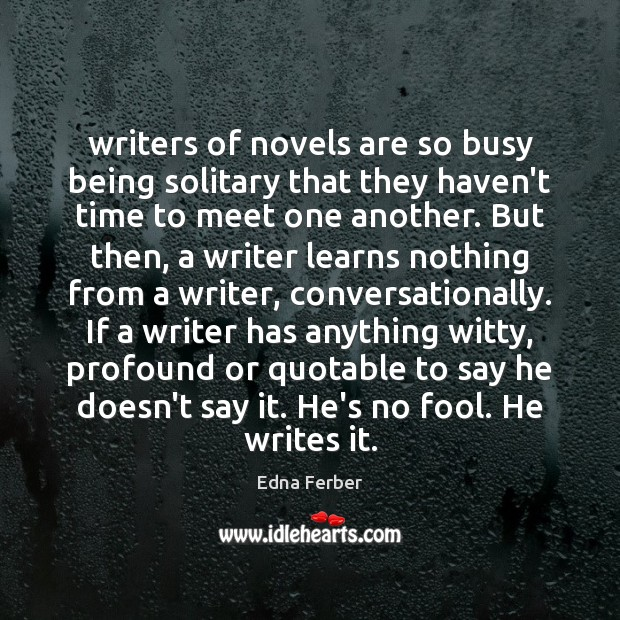 Writers of novels are so busy being solitary that they haven't time Edna Ferber Picture Quote