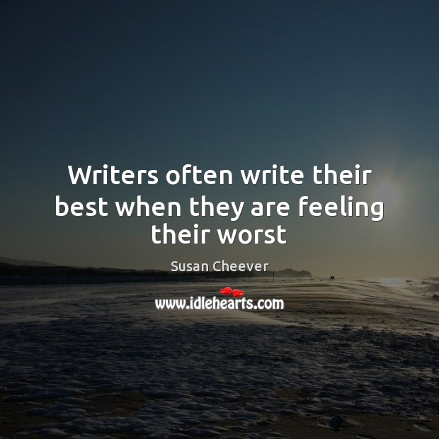 Writers often write their best when they are feeling their worst Susan Cheever Picture Quote