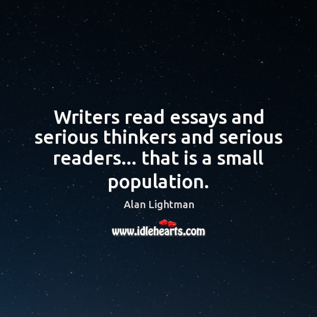 Writers read essays and serious thinkers and serious readers… that is a Alan Lightman Picture Quote