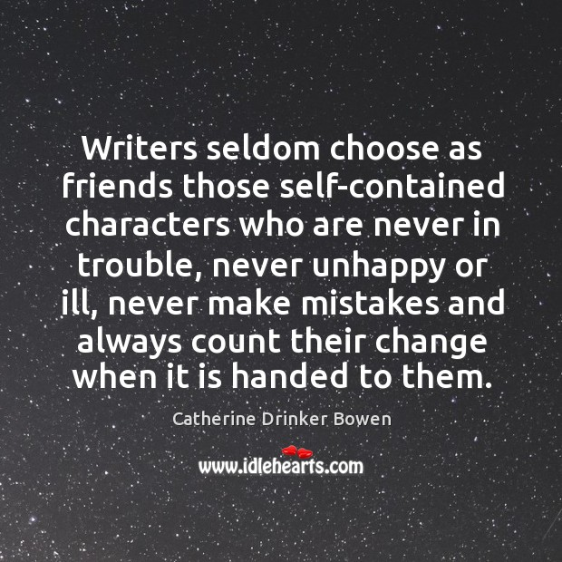 Writers seldom choose as friends those self-contained characters who are never in trouble Image