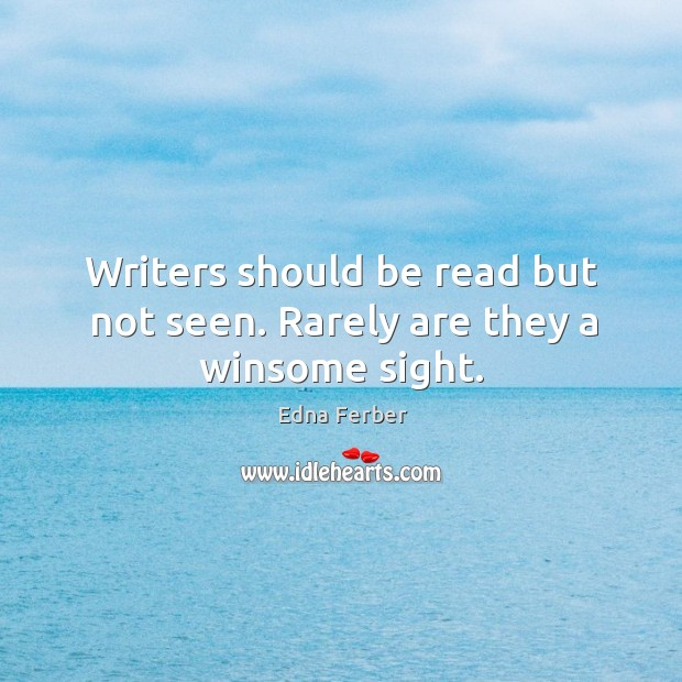 Writers should be read but not seen. Rarely are they a winsome sight. Edna Ferber Picture Quote
