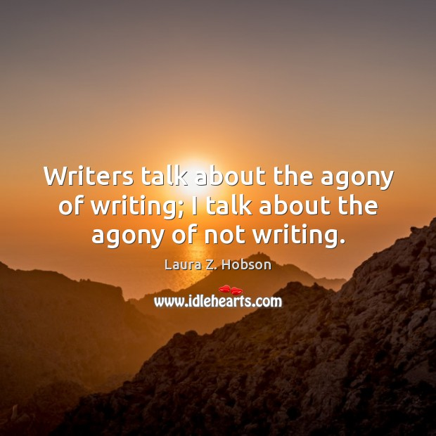 Writers talk about the agony of writing; I talk about the agony of not writing. Image