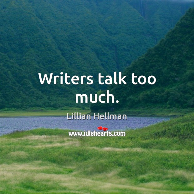 Writers talk too much. Lillian Hellman Picture Quote