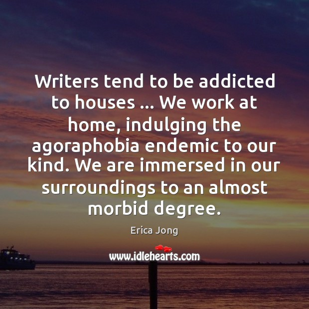 Image, Writers tend to be addicted to houses … We work at home, indulging