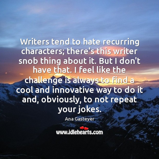Image, Writers tend to hate recurring characters; there's this writer snob thing about