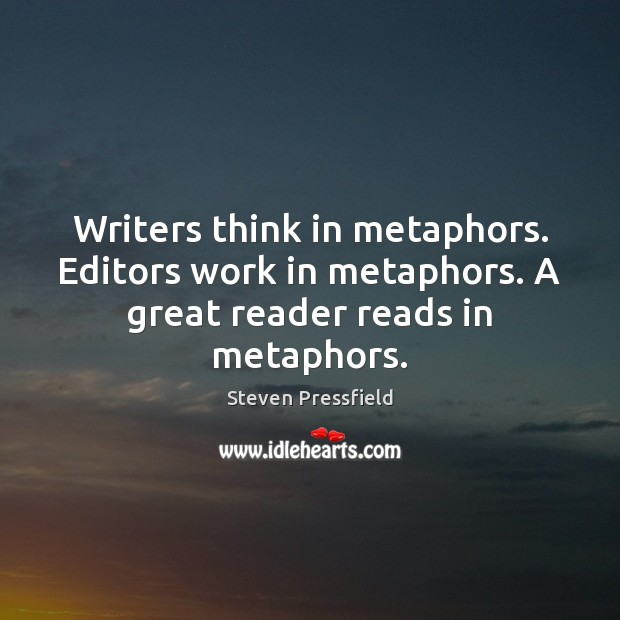 Writers think in metaphors. Editors work in metaphors. A great reader reads in metaphors. Steven Pressfield Picture Quote