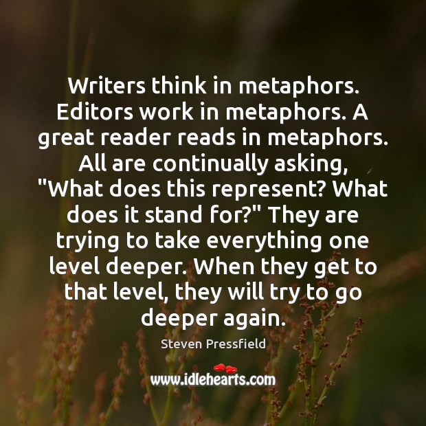Writers think in metaphors. Editors work in metaphors. A great reader reads Steven Pressfield Picture Quote