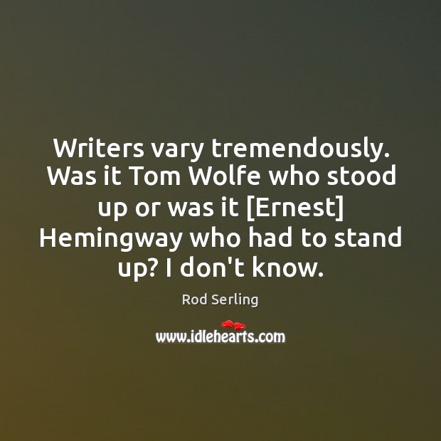 Writers vary tremendously. Was it Tom Wolfe who stood up or was Rod Serling Picture Quote