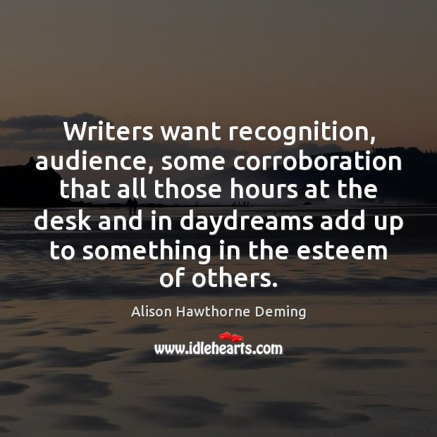 Writers want recognition, audience, some corroboration that all those hours at the Alison Hawthorne Deming Picture Quote