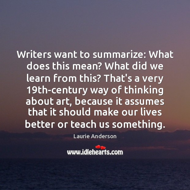 Writers want to summarize: What does this mean? What did we learn Laurie Anderson Picture Quote