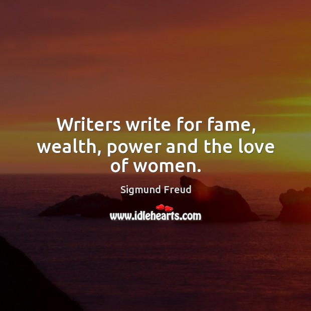 Writers write for fame, wealth, power and the love of women. Image