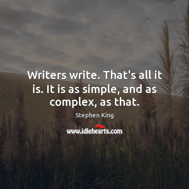 Image, Writers write. That's all it is. It is as simple, and as complex, as that.