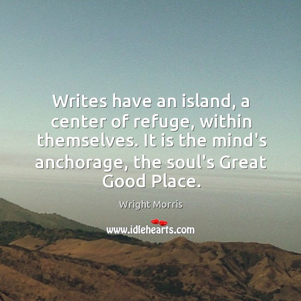 Wright Morris Picture Quote image saying: Writes have an island, a center of refuge, within themselves. It is