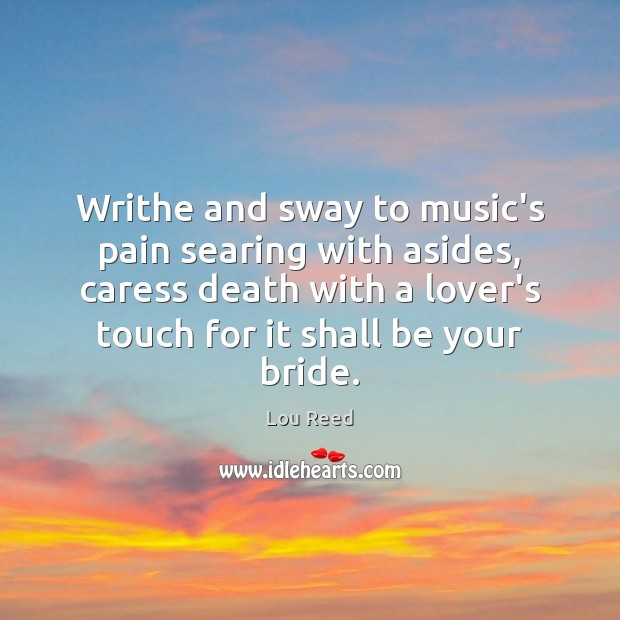 Writhe and sway to music's pain searing with asides, caress death with Image