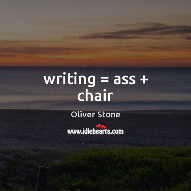 Writing = ass + chair Oliver Stone Picture Quote