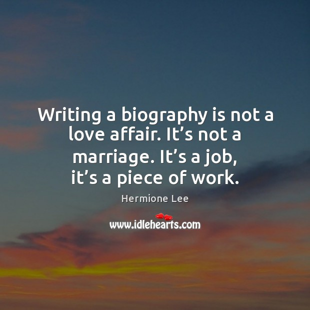 Writing a biography is not a love affair. It's not a Image