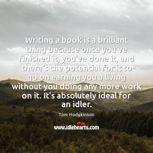 Writing a book is a brilliant thing because once you've finished it, Tom Hodgkinson Picture Quote