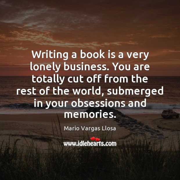 Writing a book is a very lonely business. You are totally cut Books Quotes Image