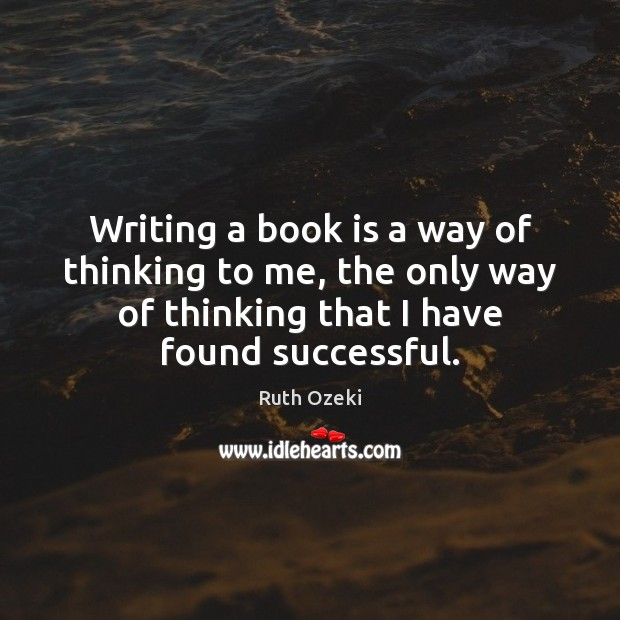 Writing a book is a way of thinking to me, the only Ruth Ozeki Picture Quote