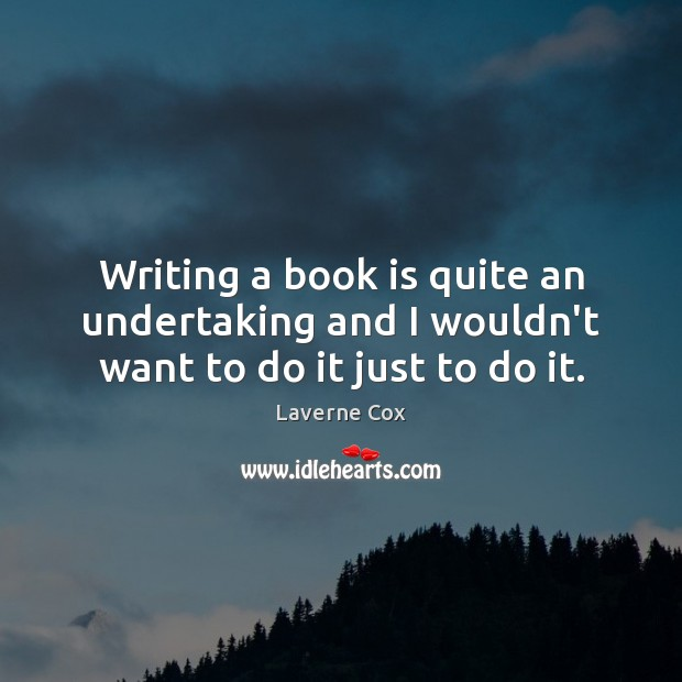Writing a book is quite an undertaking and I wouldn't want to do it just to do it. Laverne Cox Picture Quote
