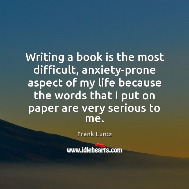 Frank Luntz Picture Quote image saying: Writing a book is the most difficult, anxiety-prone aspect of my life