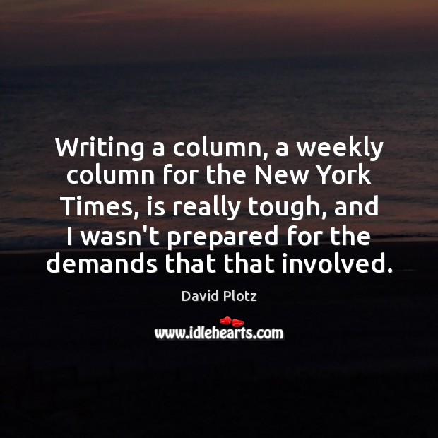 Writing a column, a weekly column for the New York Times, is David Plotz Picture Quote