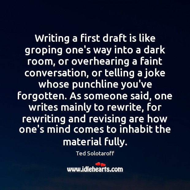 Writing a first draft is like groping one's way into a dark Image