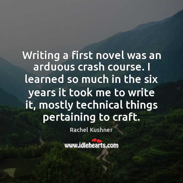 Writing a first novel was an arduous crash course. I learned so Image