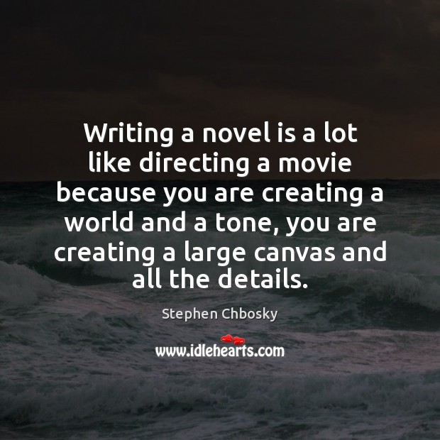 Writing a novel is a lot like directing a movie because you Stephen Chbosky Picture Quote