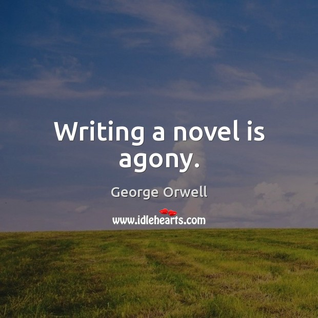 Writing a novel is agony. George Orwell Picture Quote