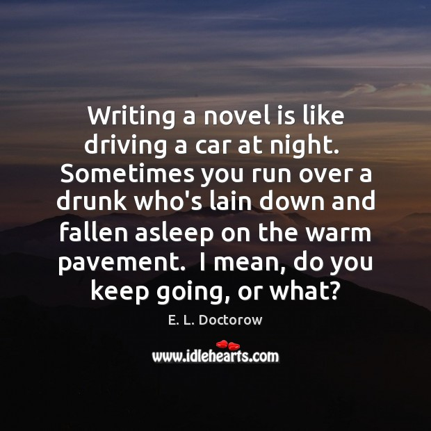 Writing a novel is like driving a car at night.  Sometimes you E. L. Doctorow Picture Quote