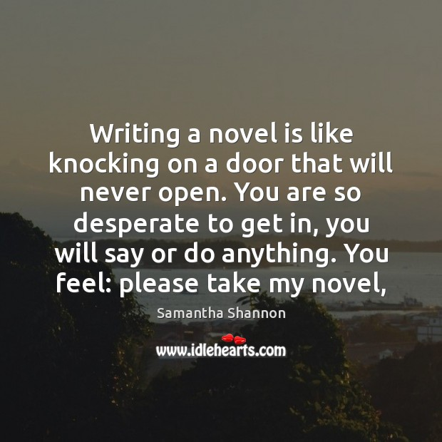 Writing a novel is like knocking on a door that will never Image