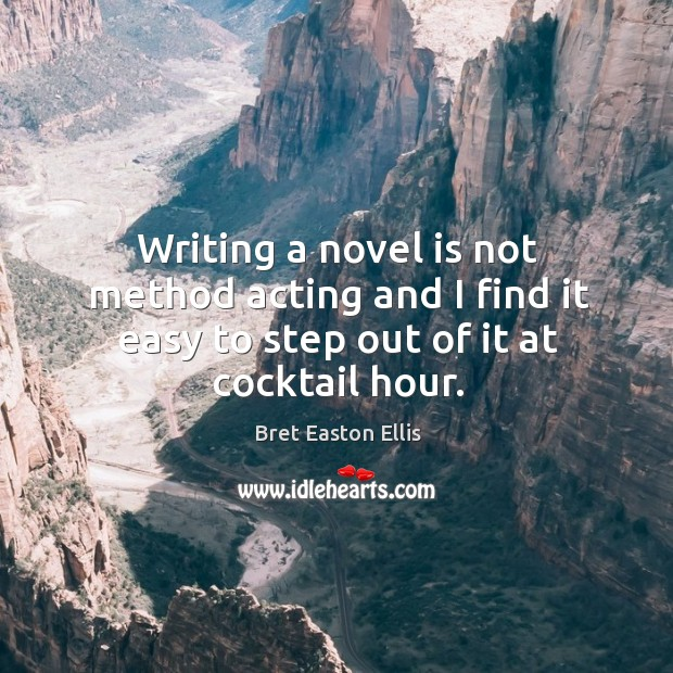 Writing a novel is not method acting and I find it easy to step out of it at cocktail hour. Image