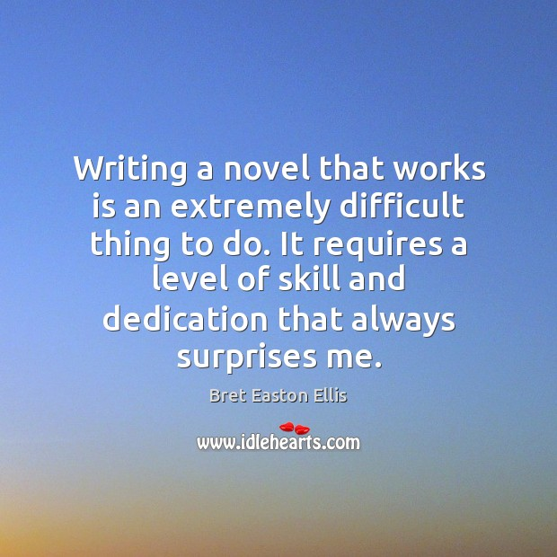 Writing a novel that works is an extremely difficult thing to do. Bret Easton Ellis Picture Quote