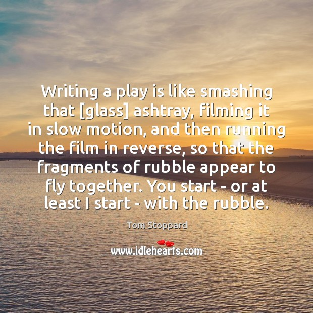 Image, Writing a play is like smashing that [glass] ashtray, filming it in