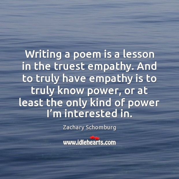Writing a poem is a lesson in the truest empathy. And to Image