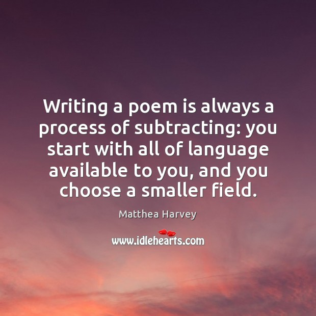 Writing a poem is always a process of subtracting: you start with Image
