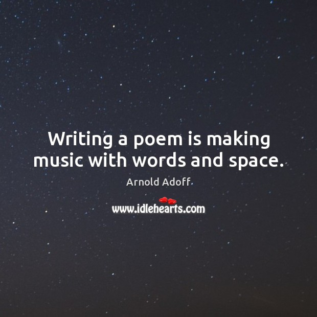 Image, Writing a poem is making music with words and space.