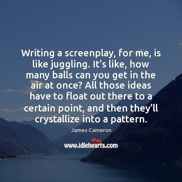 Writing a screenplay, for me, is like juggling. It's like, how many James Cameron Picture Quote
