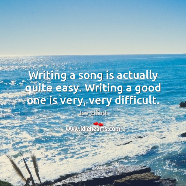 Writing a song is actually quite easy. Writing a good one is very, very difficult. Joe Elliott Picture Quote